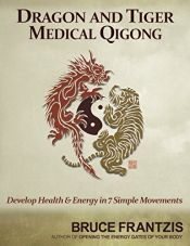 book cover of Dragon and Tiger Medical Qigong: Develop Health and Energy in 7 Simple Movements by Bruce Kumar Frantzis