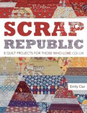 book cover of Scrap republic : 8 quilt projects for those who love color by Emily Cier