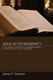 book cover of Jesus After Modernity: A Twenty-First-Century Critique of Our Modern Concept of Truth and the Truth of the Gospel by James P. Danaher