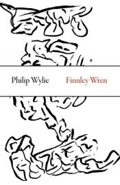 book cover of Finnley Wren: His Notions and Opinions, Together with a Haphazard History of His Career and Amours in These Moody Years, as Well as Sundry Rhymes, Fables, Diatribes and Literary Misdemeanors by Philip Wylie