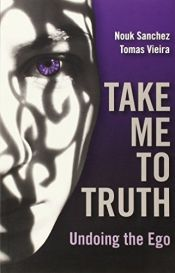book cover of Take Me To Truth: Undoing the Ego by Nouk Sanchez|Tomas Vieira